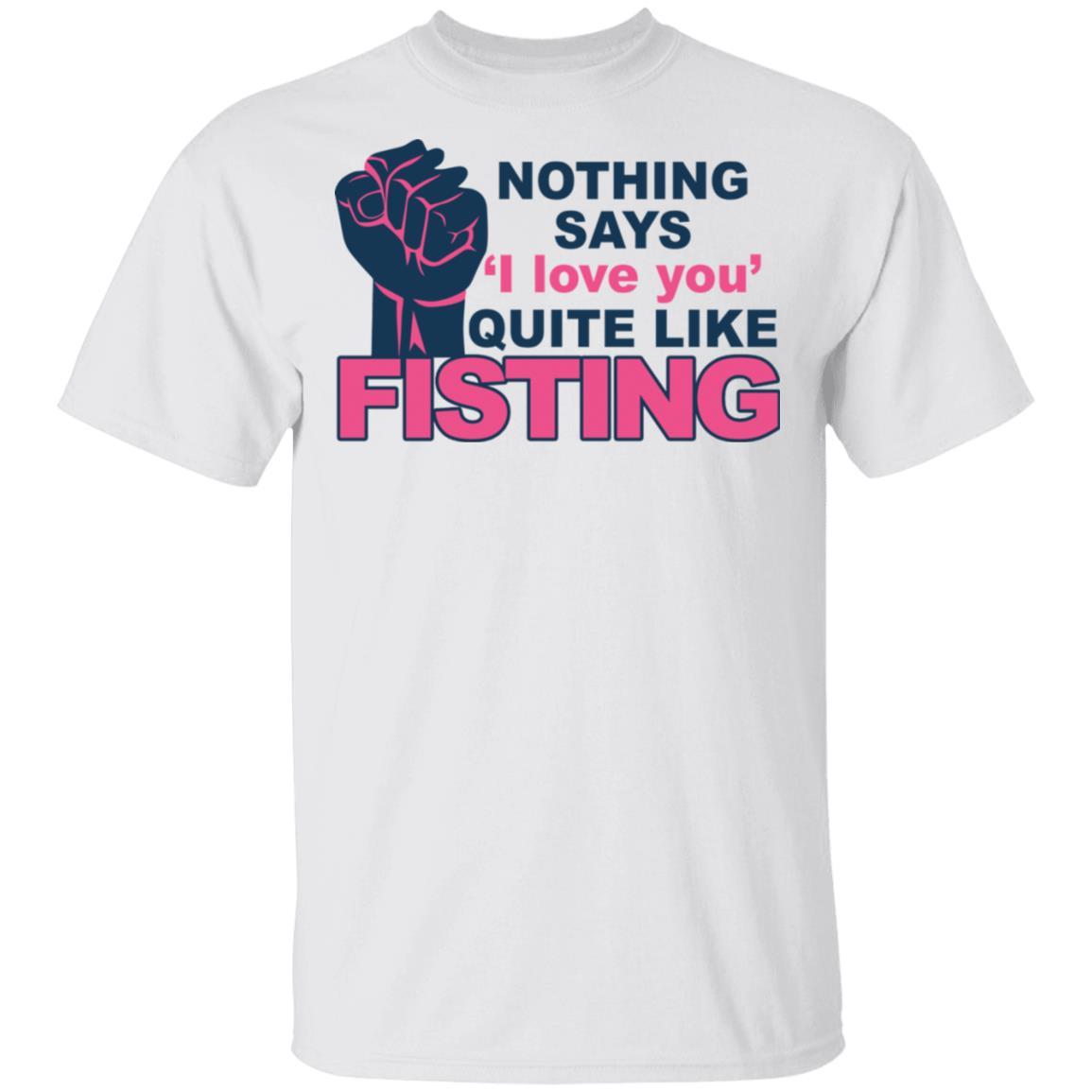 Nothing says I love you quite like fisting shirt, sweatshirt, hoodie